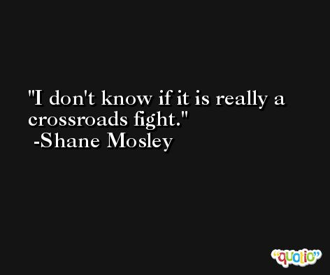 I don't know if it is really a crossroads fight. -Shane Mosley