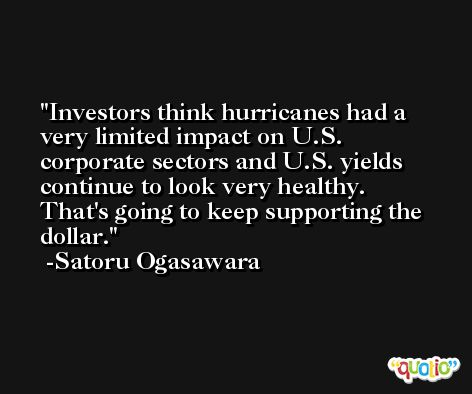 Investors think hurricanes had a very limited impact on U.S. corporate sectors and U.S. yields continue to look very healthy. That's going to keep supporting the dollar. -Satoru Ogasawara