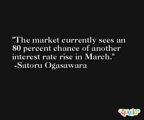 The market currently sees an 80 percent chance of another interest rate rise in March. -Satoru Ogasawara