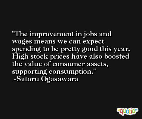 The improvement in jobs and wages means we can expect spending to be pretty good this year. High stock prices have also boosted the value of consumer assets, supporting consumption. -Satoru Ogasawara