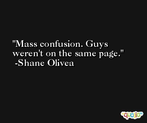 Mass confusion. Guys weren't on the same page. -Shane Olivea