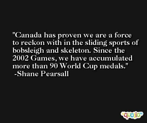 Canada has proven we are a force to reckon with in the sliding sports of bobsleigh and skeleton. Since the 2002 Games, we have accumulated more than 90 World Cup medals. -Shane Pearsall
