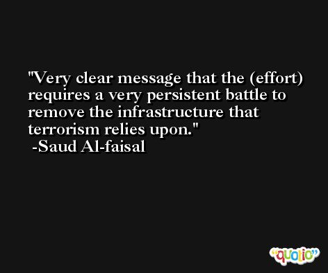 Very clear message that the (effort) requires a very persistent battle to remove the infrastructure that terrorism relies upon. -Saud Al-faisal