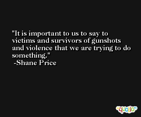 It is important to us to say to victims and survivors of gunshots and violence that we are trying to do something. -Shane Price