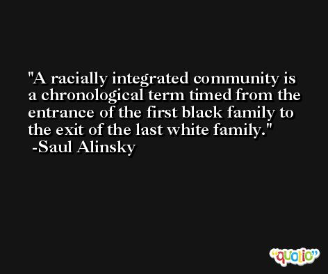 A racially integrated community is a chronological term timed from the entrance of the first black family to the exit of the last white family. -Saul Alinsky