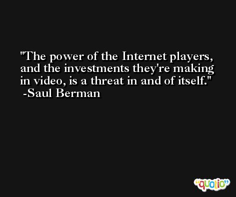 The power of the Internet players, and the investments they're making in video, is a threat in and of itself. -Saul Berman