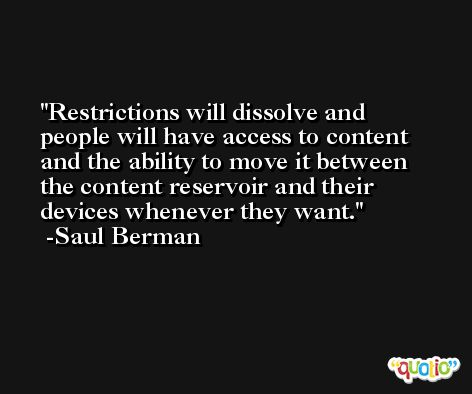 Restrictions will dissolve and people will have access to content and the ability to move it between the content reservoir and their devices whenever they want. -Saul Berman