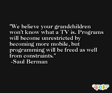 We believe your grandchildren won't know what a TV is. Programs will become unrestricted by becoming more mobile, but programming will be freed as well from constraints. -Saul Berman