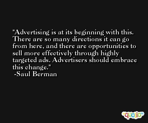 Advertising is at its beginning with this. There are so many directions it can go from here, and there are opportunities to sell more effectively through highly targeted ads. Advertisers should embrace this change. -Saul Berman