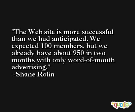 The Web site is more successful than we had anticipated. We expected 100 members, but we already have about 950 in two months with only word-of-mouth advertising. -Shane Rolin
