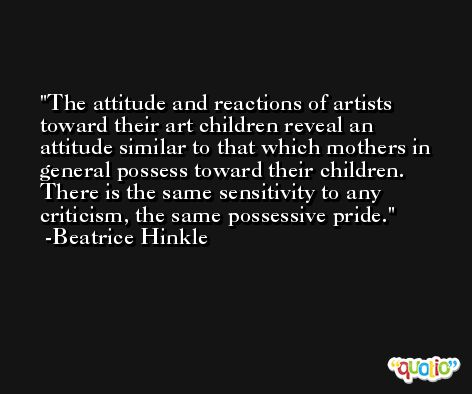 The attitude and reactions of artists toward their art children reveal an attitude similar to that which mothers in general possess toward their children. There is the same sensitivity to any criticism, the same possessive pride. -Beatrice Hinkle