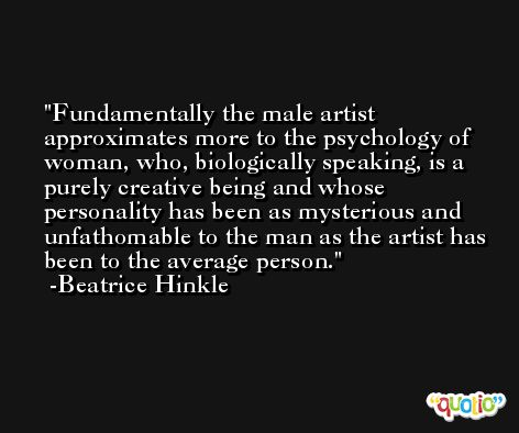 Fundamentally the male artist approximates more to the psychology of woman, who, biologically speaking, is a purely creative being and whose personality has been as mysterious and unfathomable to the man as the artist has been to the average person. -Beatrice Hinkle