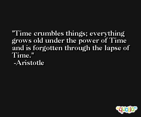 Time crumbles things; everything grows old under the power of Time and is forgotten through the lapse of Time. -Aristotle