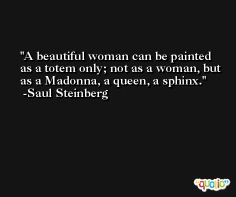 A beautiful woman can be painted as a totem only; not as a woman, but as a Madonna, a queen, a sphinx. -Saul Steinberg