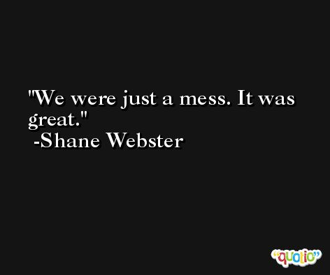 We were just a mess. It was great. -Shane Webster