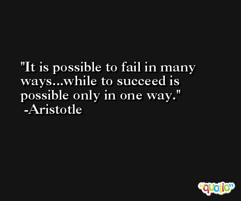 It is possible to fail in many ways...while to succeed is possible only in one way. -Aristotle