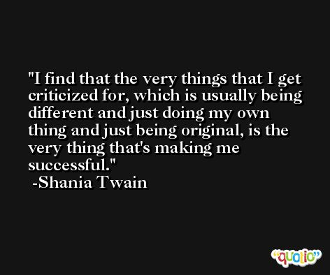 I find that the very things that I get criticized for, which is usually being different and just doing my own thing and just being original, is the very thing that's making me successful. -Shania Twain