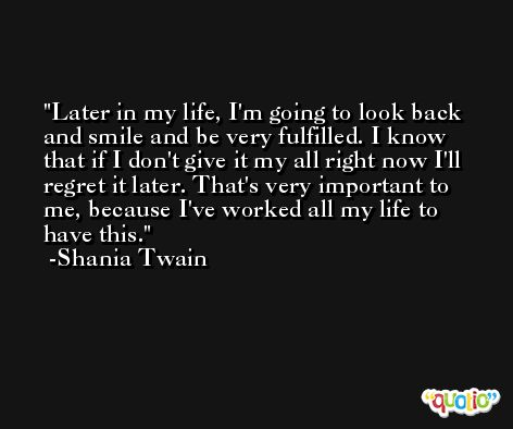 Later in my life, I'm going to look back and smile and be very fulfilled. I know that if I don't give it my all right now I'll regret it later. That's very important to me, because I've worked all my life to have this. -Shania Twain
