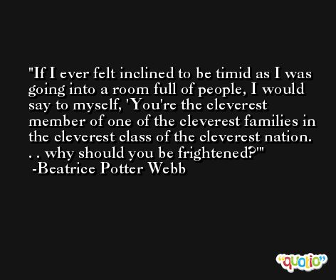 If I ever felt inclined to be timid as I was going into a room full of people, I would say to myself, 'You're the cleverest member of one of the cleverest families in the cleverest class of the cleverest nation. . . why should you be frightened?' -Beatrice Potter Webb