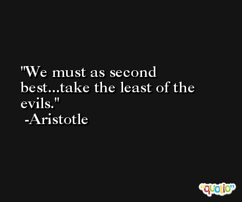We must as second best...take the least of the evils. -Aristotle