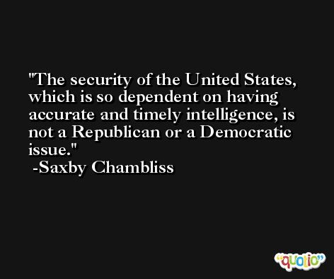 The security of the United States, which is so dependent on having accurate and timely intelligence, is not a Republican or a Democratic issue. -Saxby Chambliss