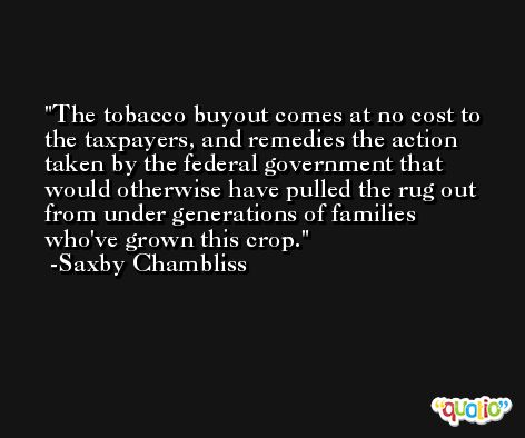 The tobacco buyout comes at no cost to the taxpayers, and remedies the action taken by the federal government that would otherwise have pulled the rug out from under generations of families who've grown this crop. -Saxby Chambliss