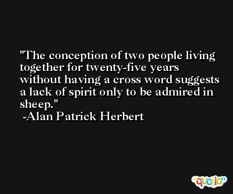 The conception of two people living together for twenty-five years without having a cross word suggests a lack of spirit only to be admired in sheep. -Alan Patrick Herbert