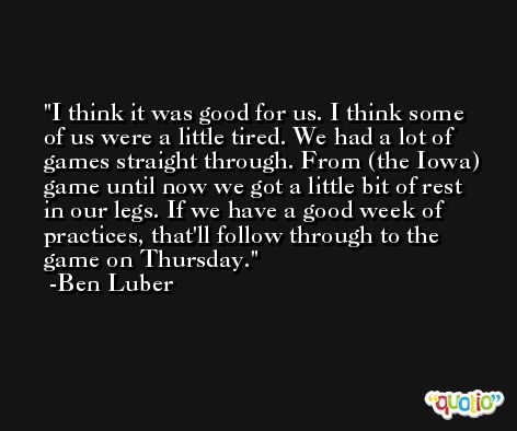 I think it was good for us. I think some of us were a little tired. We had a lot of games straight through. From (the Iowa) game until now we got a little bit of rest in our legs. If we have a good week of practices, that'll follow through to the game on Thursday. -Ben Luber