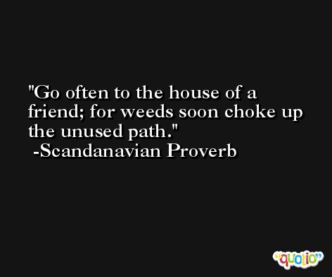 Go often to the house of a friend; for weeds soon choke up the unused path. -Scandanavian Proverb