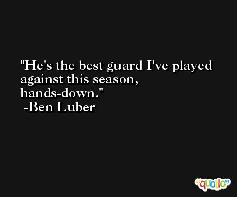 He's the best guard I've played against this season, hands-down. -Ben Luber
