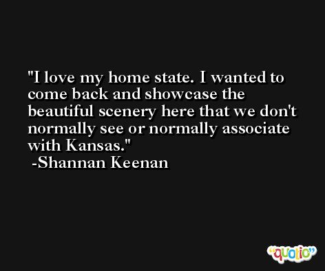 I love my home state. I wanted to come back and showcase the beautiful scenery here that we don't normally see or normally associate with Kansas. -Shannan Keenan