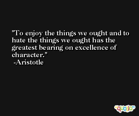 To enjoy the things we ought and to hate the things we ought has the greatest bearing on excellence of character. -Aristotle