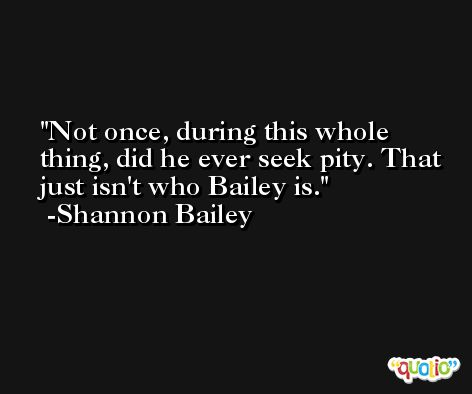 Not once, during this whole thing, did he ever seek pity. That just isn't who Bailey is. -Shannon Bailey