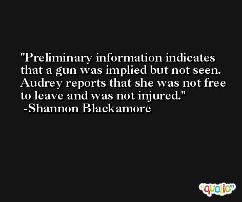 Preliminary information indicates that a gun was implied but not seen. Audrey reports that she was not free to leave and was not injured. -Shannon Blackamore