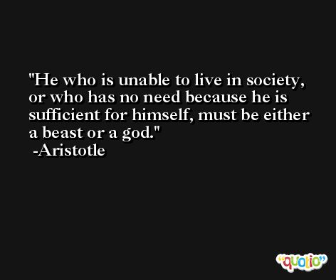 He who is unable to live in society, or who has no need because he is sufficient for himself, must be either a beast or a god. -Aristotle