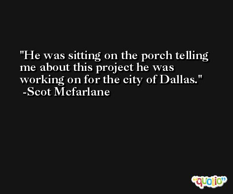 He was sitting on the porch telling me about this project he was working on for the city of Dallas. -Scot Mcfarlane