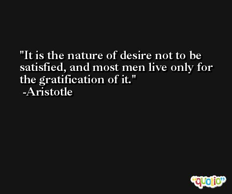 It is the nature of desire not to be satisfied, and most men live only for the gratification of it. -Aristotle