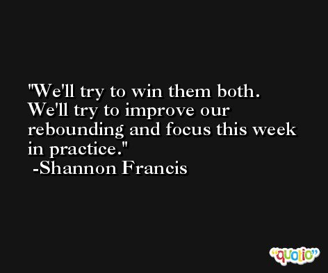 We'll try to win them both. We'll try to improve our rebounding and focus this week in practice. -Shannon Francis