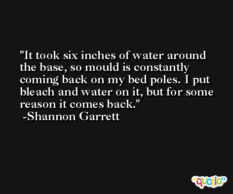 It took six inches of water around the base, so mould is constantly coming back on my bed poles. I put bleach and water on it, but for some reason it comes back. -Shannon Garrett