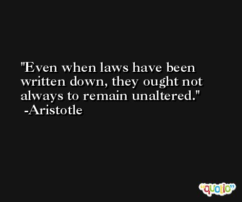 Even when laws have been written down, they ought not always to remain unaltered. -Aristotle