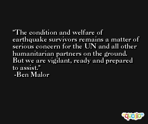 The condition and welfare of earthquake survivors remains a matter of serious concern for the UN and all other humanitarian partners on the ground. But we are vigilant, ready and prepared to assist. -Ben Malor