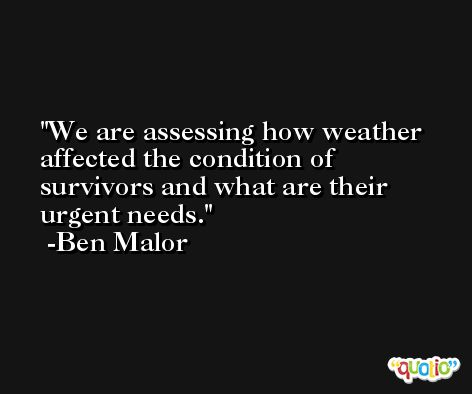 We are assessing how weather affected the condition of survivors and what are their urgent needs. -Ben Malor