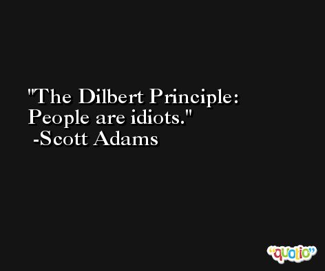 The Dilbert Principle: People are idiots. -Scott Adams