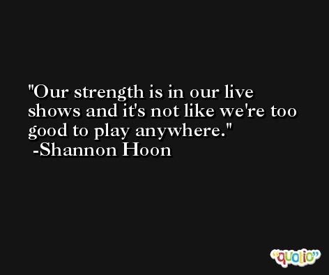 Our strength is in our live shows and it's not like we're too good to play anywhere. -Shannon Hoon
