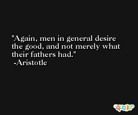 Again, men in general desire the good, and not merely what their fathers had. -Aristotle
