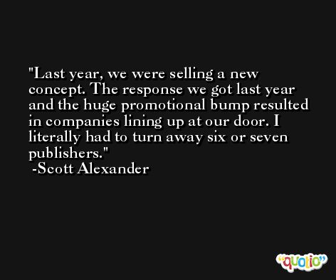 Last year, we were selling a new concept. The response we got last year and the huge promotional bump resulted in companies lining up at our door. I literally had to turn away six or seven publishers. -Scott Alexander