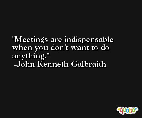 Meetings are indispensable when you don't want to do anything. -John Kenneth Galbraith