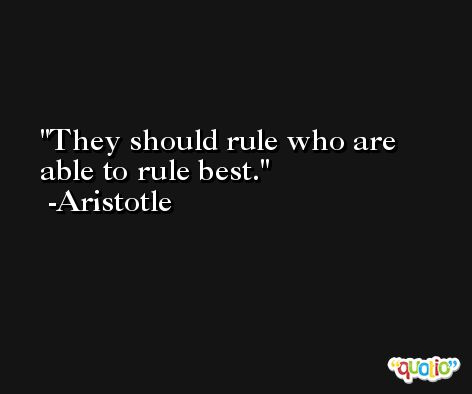 They should rule who are able to rule best. -Aristotle