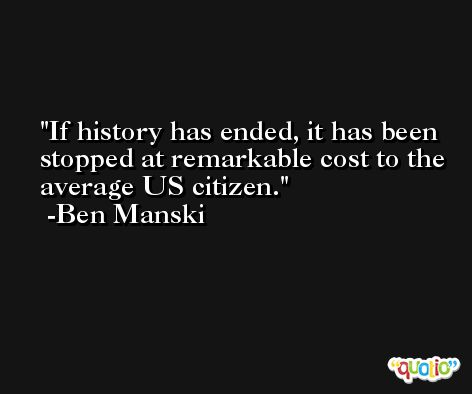 If history has ended, it has been stopped at remarkable cost to the average US citizen. -Ben Manski