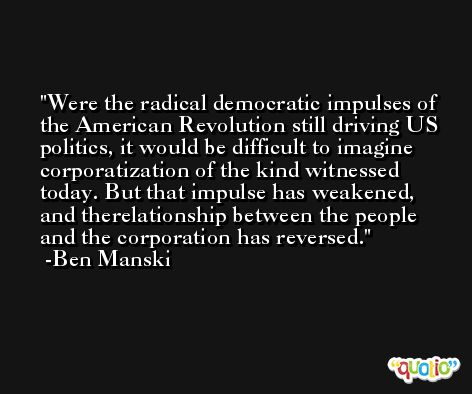 Were the radical democratic impulses of the American Revolution still driving US politics, it would be difficult to imagine corporatization of the kind witnessed today. But that impulse has weakened, and therelationship between the people and the corporation has reversed. -Ben Manski